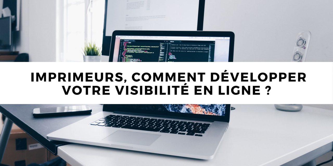 Imprimeurs, comment développer votre visibilité en ligne ?